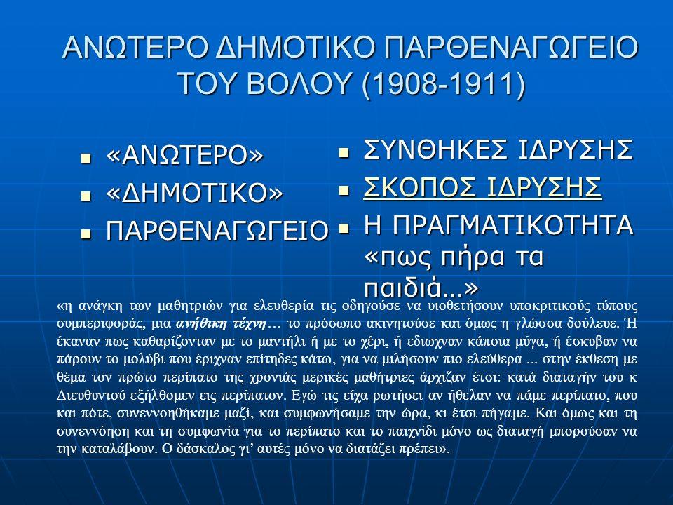 ΑΝΩΤΕΡΟ ΔΗΜΟΤΙΚΟ ΠΑΡΘΕΝΑΓΩΓΕΙΟ ΤΟΥ ΒΟΛΟΥ (1908-1911) ΣΥΝΘΗΚΕΣ ΙΔΡΥΣΗΣ ΣΥΝΘΗΚΕΣ ΙΔΡΥΣΗΣ ΣΚΟΠΟΣ ΙΔΡΥΣΗΣ ΣΚΟΠΟΣ ΙΔΡΥΣΗΣ ΣΚΟΠΟΣ ΙΔΡΥΣΗΣ ΣΚΟΠΟΣ ΙΔΡΥΣΗΣ Η ΠΡΑΓΜΑΤΙΚΟΤΗΤΑ «πως πήρα τα παιδιά…» Η ΠΡΑΓΜΑΤΙΚΟΤΗΤΑ «πως πήρα τα παιδιά…» «ΑΝΩΤΕΡΟ» «ΑΝΩΤΕΡΟ» «ΔΗΜΟΤΙΚΟ» «ΔΗΜΟΤΙΚΟ» ΠΑΡΘΕΝΑΓΩΓΕΙΟ ΠΑΡΘΕΝΑΓΩΓΕΙΟ «η ανάγκη των μαθητριών για ελευθερία τις οδηγούσε να υιοθετήσουν υποκριτικούς τύπους συμπεριφοράς, μια ανήθικη τέχνη… το πρόσωπο ακινητούσε και όμως η γλώσσα δούλευε.