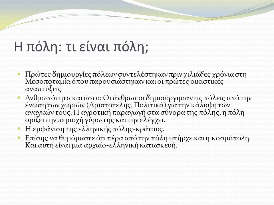 Η πόλη: τι είναι πόλη; Πρώτες δημιουργίες πόλεων συντελέστηκαν πριν χιλιάδες χρόνια στη Μεσοποταμία όπου παρουσιάστηκαν και οι πρώτες οικιστικές αναπτύξεις Ανθρωπότητα και άστυ: Οι άνθρωποι δημιούργησαν τις πόλεις από την ένωση των χωριών (Αριστοτέλης, Πολιτικά) για την κάλυψη των αναγκών τους.