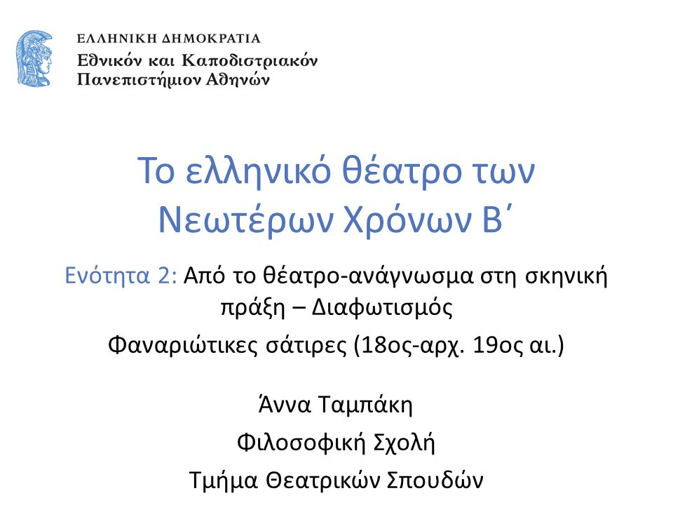 Ενότητα 2: Aπό το θέατρο-ανάγνωσμα στη σκηνική πράξη – Διαφωτισμός Φαναριώτικες σάτιρες (18ος-αρχ. 19ος αι.) Άννα Ταμπάκη Φιλοσοφική Σχολή Τμήμα Θεατρ