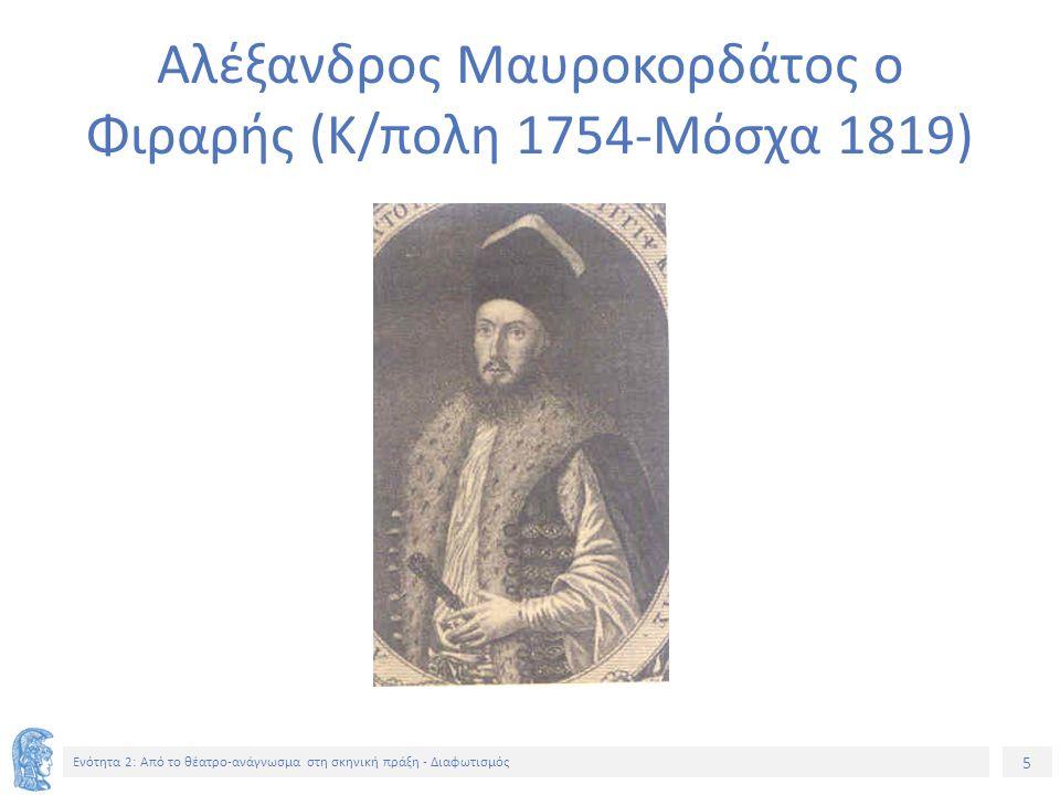 5 Ενότητα 2: Aπό το θέατρο-ανάγνωσμα στη σκηνική πράξη - Διαφωτισμός Αλέξανδρος Μαυροκορδάτος ο Φιραρής (Κ/πολη 1754-Μόσχα 1819)