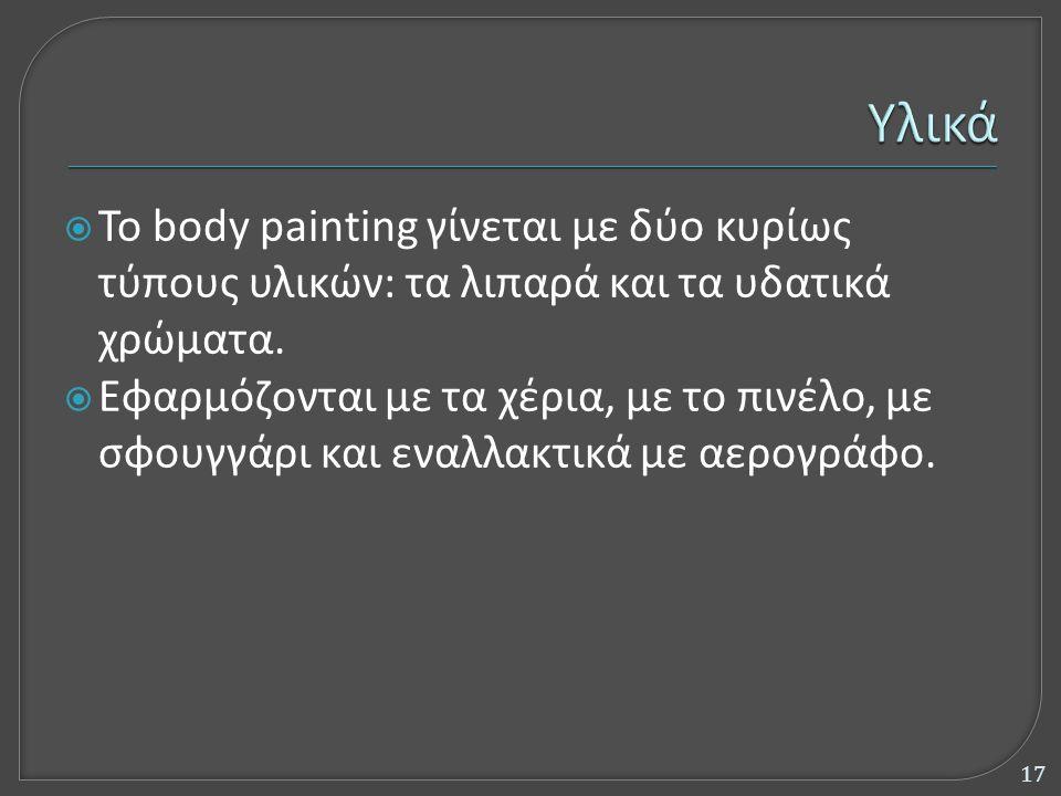  Το body painting γίνεται με δύο κυρίως τύπους υλικών: τα λιπαρά και τα υδατικά χρώματα.  Εφαρμόζονται με τα χέρια, με το πινέλο, με σφουγγάρι και ε