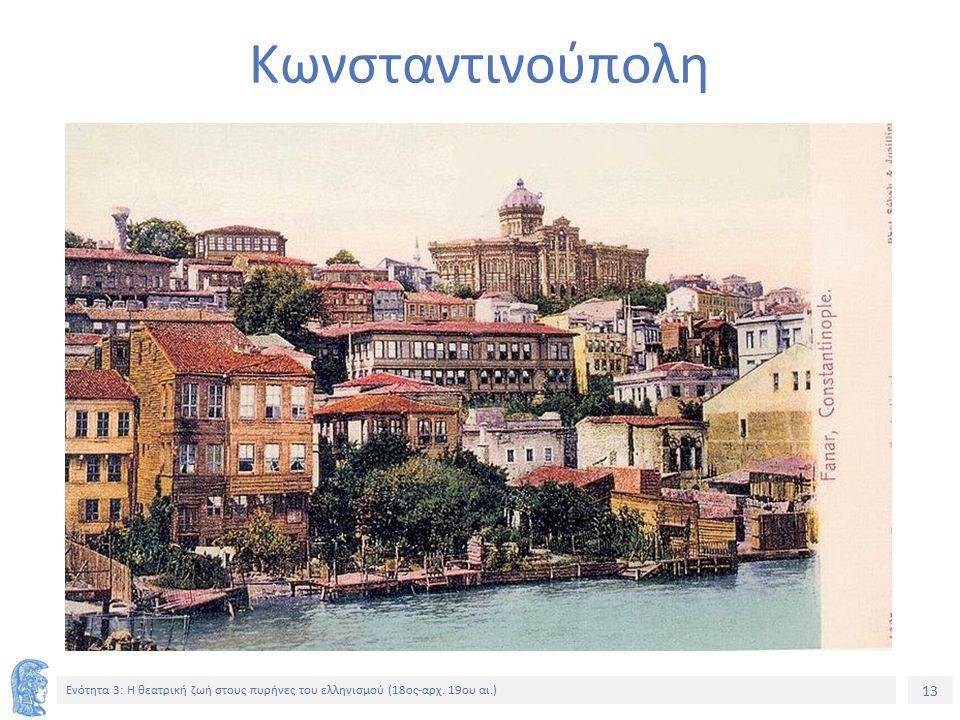 13 Ενότητα 3: Η θεατρική ζωή στους πυρήνες του ελληνισμού (18ος-αρχ. 19ου αι.) Κωνσταντινούπολη
