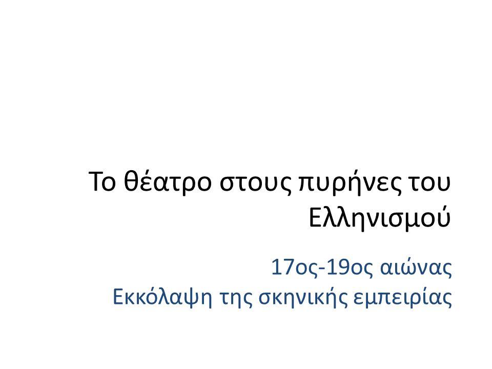 17ος-19ος αιώνας Εκκόλαψη της σκηνικής εμπειρίας Το θέατρο στους πυρήνες του Ελληνισμού