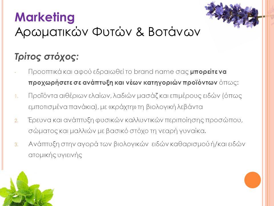 Marketing Αρωματικών Φυτών & Βοτάνων Τρίτος στόχος: - Προοπτικά και αφού εδραιωθεί το brand name σας μπορείτε να προχωρήσετε σε ανάπτυξη και νέων κατηγοριών προϊόντων όπως: 1.