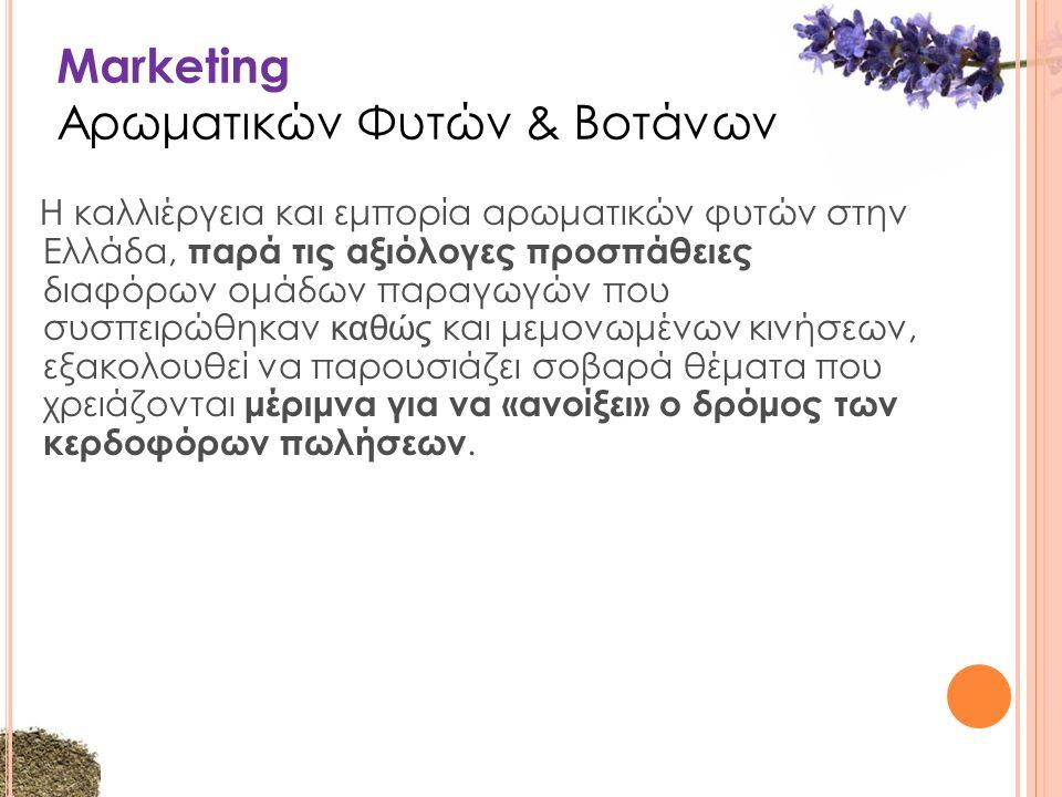 Marketing Αρωματικών Φυτών & Βοτάνων Η καλλιέργεια και εμπορία αρωματικών φυτών στην Ελλάδα, παρά τις αξιόλογες προσπάθειες διαφόρων ομάδων παραγωγών που συσπειρώθηκαν καθώς και μεμονωμένων κινήσεων, εξακολουθεί να παρουσιάζει σοβαρά θέματα που χρειάζονται μέριμνα για να «ανοίξει» ο δρόμος των κερδοφόρων πωλήσεων.