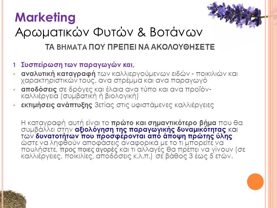 Marketing Αρωματικών Φυτών & Βοτάνων 1 Συσπείρωση των παραγωγών και, αναλυτική καταγραφή των καλλιεργούμενων ειδών - ποικιλιών και χαρακτηριστικών τους, ανα στρέμμα και ανα παραγωγό αποδόσεις σε δρόγες και έλαια ανα τύπο και ανα προϊόν- καλλιέργεια (συμβατική ή βιολογική) εκτιμήσεις ανάπτυξης 3ετίας στις υφιστάμενες καλλιέργειες Η καταγραφή αυτή είναι το πρώτο και σημαντικότερο βήμα που θα συμβάλλει στην αξιολόγηση της παραγωγικής δυναμικότητας και των δυνατοτήτων που προσφέρονται από άποψη πρώτης ύλης ώστε να ληφθούν αποφάσεις αναφορικά με το τι μπορείτε να πουλήσετε, προς ποιες αγορές και τι αλλαγές θα πρέπει να γίνουν (σε καλλιέργειες, ποικιλίες, αποδόσεις κ.λ.π.) σε βάθος 3 έως 5 ετών.