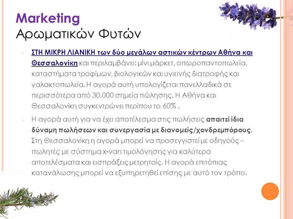 Marketing Αρωματικών Φυτών - ΣΤΗ ΜΙΚΡΗ ΛΙΑΝΙΚΗ των δύο μεγάλων αστικών κέντρων Αθήνα και Θεσσαλονίκη και περιλαμβάνει: μίνι μάρκετ, οπωροπαντοπωλεία, καταστήματα τροφίμων, βιολογικών και υγιεινής διατροφής και γαλακτοπωλεία.