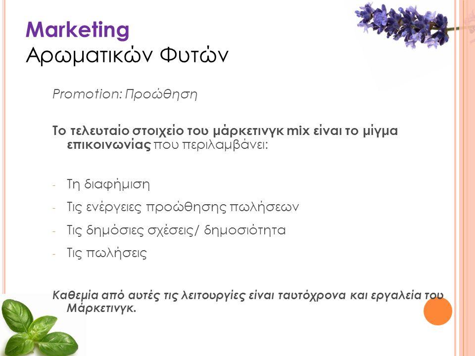 Marketing Αρωματικών Φυτών Promotion: Προώθηση Το τελευταίο στοιχείο του μάρκετινγκ mix είναι το μίγμα επικοινωνίας που περιλαμβάνει: - Τη διαφήμιση - Τις ενέργειες προώθησης πωλήσεων - Τις δημόσιες σχέσεις/ δημοσιότητα - Τις πωλήσεις Καθεμία από αυτές τις λειτουργίες είναι ταυτόχρονα και εργαλεία του Μάρκετινγκ.