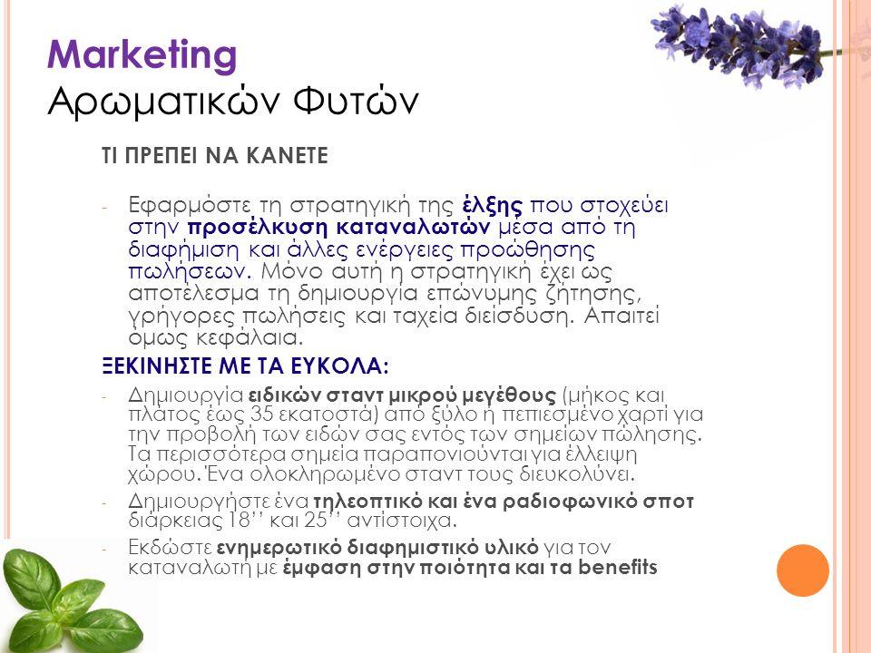Marketing Αρωματικών Φυτών ΤΙ ΠΡΕΠΕΙ ΝΑ ΚΑΝΕΤΕ - Εφαρμόστε τη στρατηγική της έλξης που στοχεύει στην προσέλκυση καταναλωτών μέσα από τη διαφήμιση και άλλες ενέργειες προώθησης πωλήσεων.