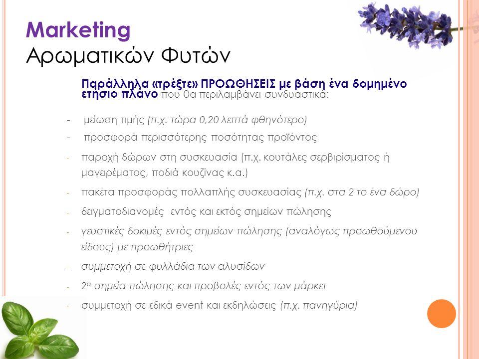 Marketing Αρωματικών Φυτών Παράλληλα «τρέξτε» ΠΡΟΩΘΗΣΕΙΣ με βάση ένα δομημένο ετήσιο πλάνο που θα περιλαμβάνει συνδυαστικά: - μείωση τιμής (π.χ.