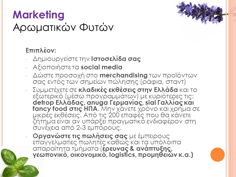 Marketing Αρωματικών Φυτών Επιπλέον: - Δημιουργείστε την Ιστοσελίδα σας - Αξιοποιήστε τα social media - Δώστε προσοχή στο merchandising των προϊόντων σας εντός των σημείων πώλησης (ράφια, σταντ) - Συμμετέχετε σε κλαδικές εκθέσεις στην Ελλάδα και το εξωτερικό (μέσω προγραμμάτων) με κυριότερες τις: detrop Ελλάδας, anuga Γερμανίας, sial Γαλλίας και fancy food στις ΗΠΑ.