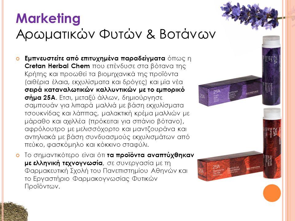 Marketing Αρωματικών Φυτών & Βοτάνων Εμπνευστείτε από επιτυχημένα παραδείγματα όπως η Cretan Herbal Chem που επένδυσε στα βότανα της Κρήτης και προωθεί τα βιομηχανικά της προϊόντα (αιθέρια έλαια, εκχυλίσματα και δρόγες) και μία νέα σειρά καταναλωτικών καλλυντικών με το εμπορικό σήμα 25Α.