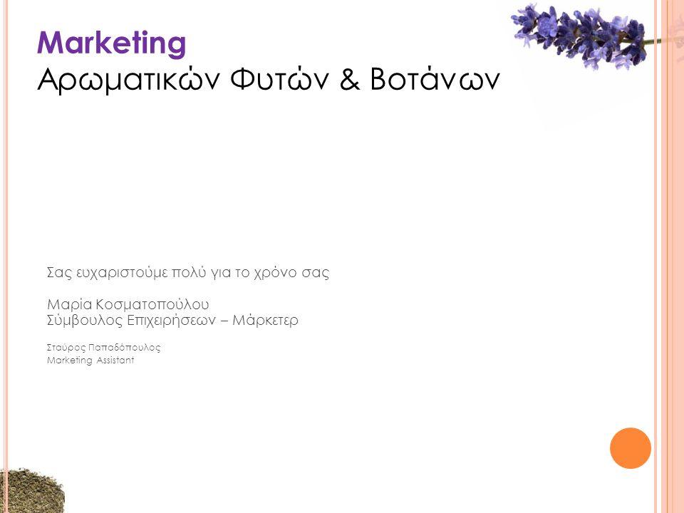 Marketing Αρωματικών Φυτών & Βοτάνων Σας ευχαριστούμε πολύ για το χρόνο σας Μαρία Κοσματοπούλου Σύμβουλος Επιχειρήσεων – Μάρκετερ Σταύρος Παπαδόπουλος Marketing Assistant