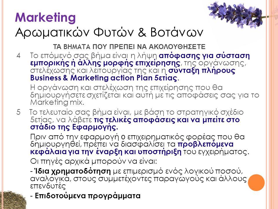 Marketing Αρωματικών Φυτών & Βοτάνων 4Το επόμενό σας βήμα είναι η λήψη απόφασης για σύσταση εμπορικής ή άλλης μορφής επιχείρησης, της οργάνωσης, στελέχωσης και λειτουργίας της και η σύνταξη πλήρους Business & Marketing action Plan 5ετίας.