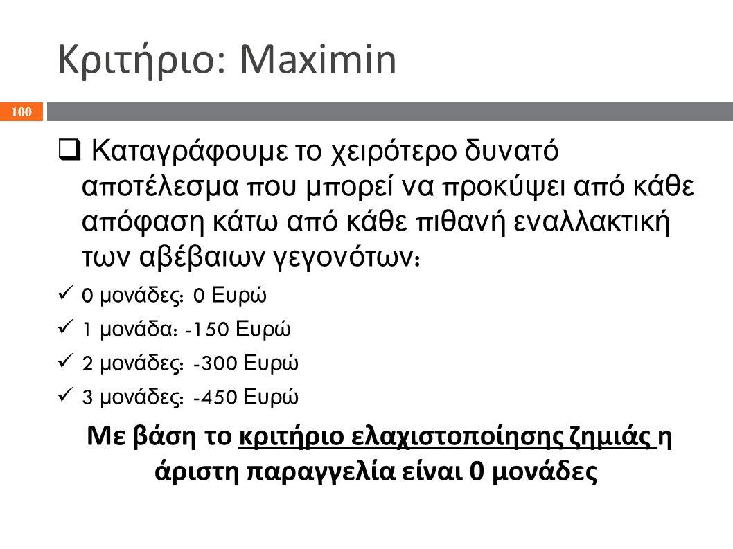 Κριτήριο: Maximin  Καταγράφουμε το χειρότερο δυνατό α π οτέλεσμα π ου μ π ορεί να π ροκύψει α π ό κάθε α π όφαση κάτω α π ό κάθε π ιθανή εναλλακτική