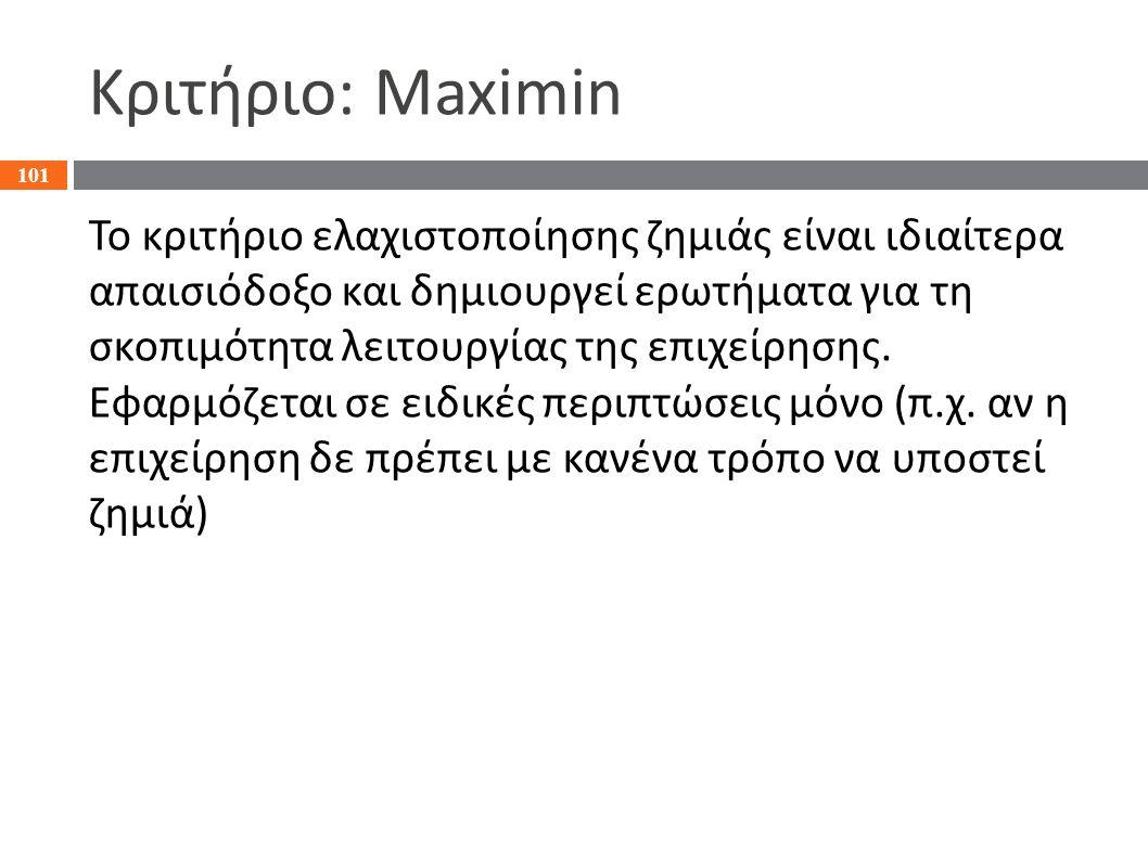 Κριτήριο: Maximin Το κριτήριο ελαχιστοποίησης ζημιάς είναι ιδιαίτερα απαισιόδοξο και δημιουργεί ερωτήματα για τη σκοπιμότητα λειτουργίας της επιχείρησ