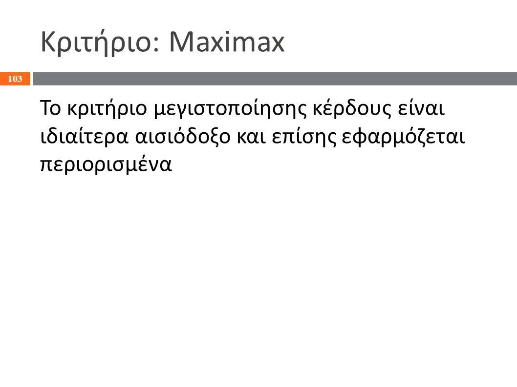 Κριτήριο: Maximax Το κριτήριο μεγιστοποίησης κέρδους είναι ιδιαίτερα αισιόδοξο και επίσης εφαρμόζεται περιορισμένα 103