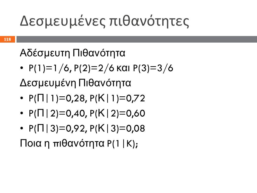 Δεσμευμένες πιθανότητες Αδέσμευτη Πιθανότητα P(1)=1/6, P(2)=2/6 και P(3)=3/6 Δεσμευμένη Πιθανότητα P( Π |1)=0,28, P( Κ |1)=0,72 P( Π |2)=0,40, P( Κ |2