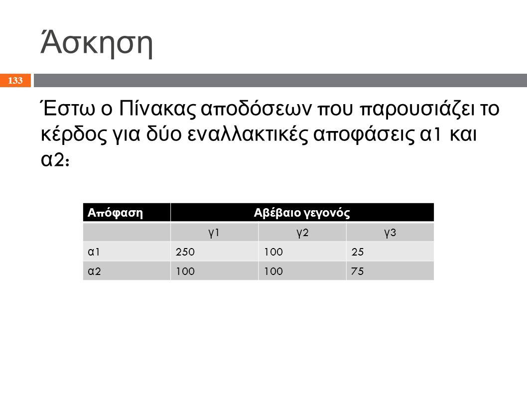 Άσκηση Έστω ο Πίνακας α π οδόσεων π ου π αρουσιάζει το κέρδος για δύο εναλλακτικές α π οφάσεις α 1 και α 2: 133 Α π όφασηΑβέβαιο γεγονός γ1γ1 γ2γ2 γ3γ
