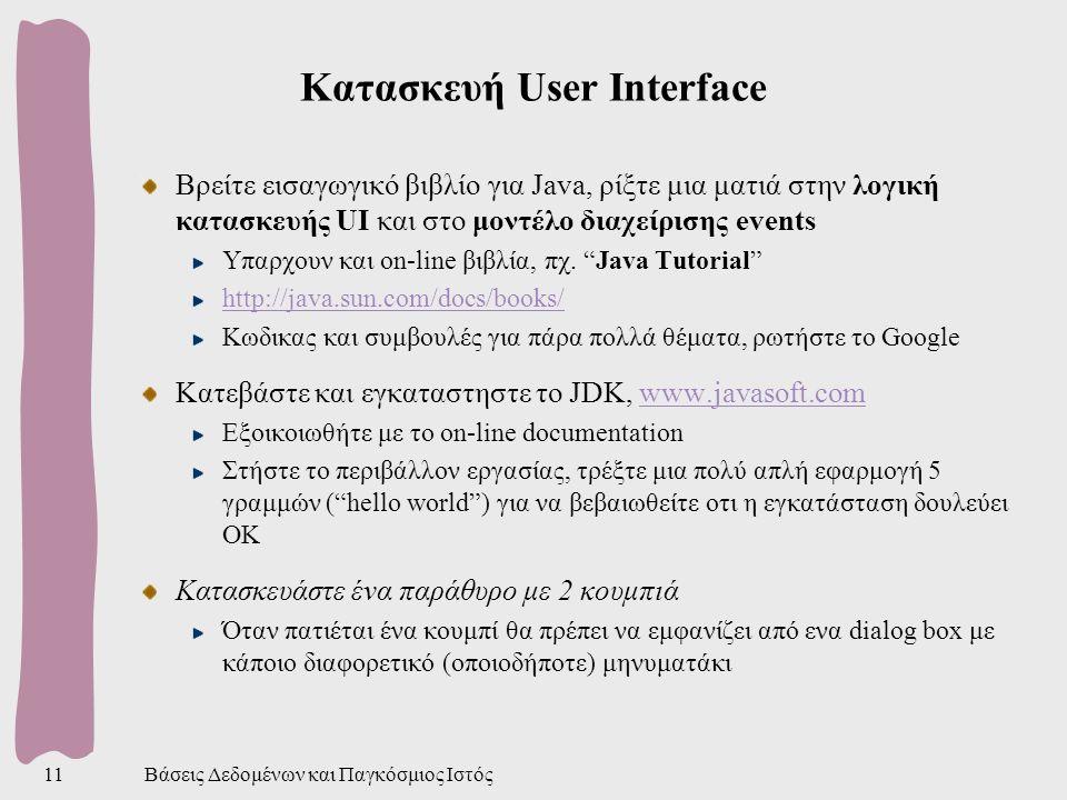 Βάσεις Δεδομένων και Παγκόσμιος Ιστός11 Κατασκευή User Interface Βρείτε εισαγωγικό βιβλίο για Java, ρίξτε μια ματιά στην λογική κατασκευής UI και στο μοντέλο διαχείρισης events Υπαρχουν και on-line βιβλία, πχ.