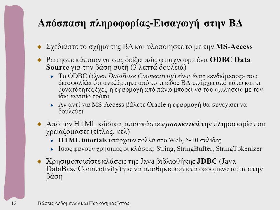Βάσεις Δεδομένων και Παγκόσμιος Ιστός13 Απόσπαση πληροφορίας-Εισαγωγή στην ΒΔ Σχεδιάστε το σχήμα της ΒΔ και υλοποιήστε το με την MS-Access Ρωτήστε κάποιον να σας δείξει πώς φτιάχνουμε ένα ODBC Data Source για την βάση αυτή (3 λεπτά δουλειά) Το ODBC (Open DataBase Connectivity) είναι ένας «ενδιάμεσος» που διασφαλίζει ότι ανεξάρτητα από το τι είδος ΒΔ υπάρχει από κάτω και τι δυνατότητες έχει, η εφαρμογή από πάνω μπορεί να του «μιλήσει» με τον ίδιο εννιαίο τρόπο Αν αντί για MS-Access βάλετε Oracle η εφαρμογή θα συνεχισει να δουλεύει Από τον HTML κώδικα, αποσπάστε προσεκτικά την πληροφορία που χρειαζόμαστε (τίτλος, κτλ) HTML tutorials υπάρχουν πολλά στο Web, 5-10 σελίδες Ισως φανούν χρήσιμες οι κλάσεις: String, StringBuffer, StringTokenizer Χρησιμοποιείστε κλάσεις της Java βιβλιοθήκης JDBC (Java DataBase Connectivity) για να αποθηκεύσετε τα δεδομένα αυτά στην βάση