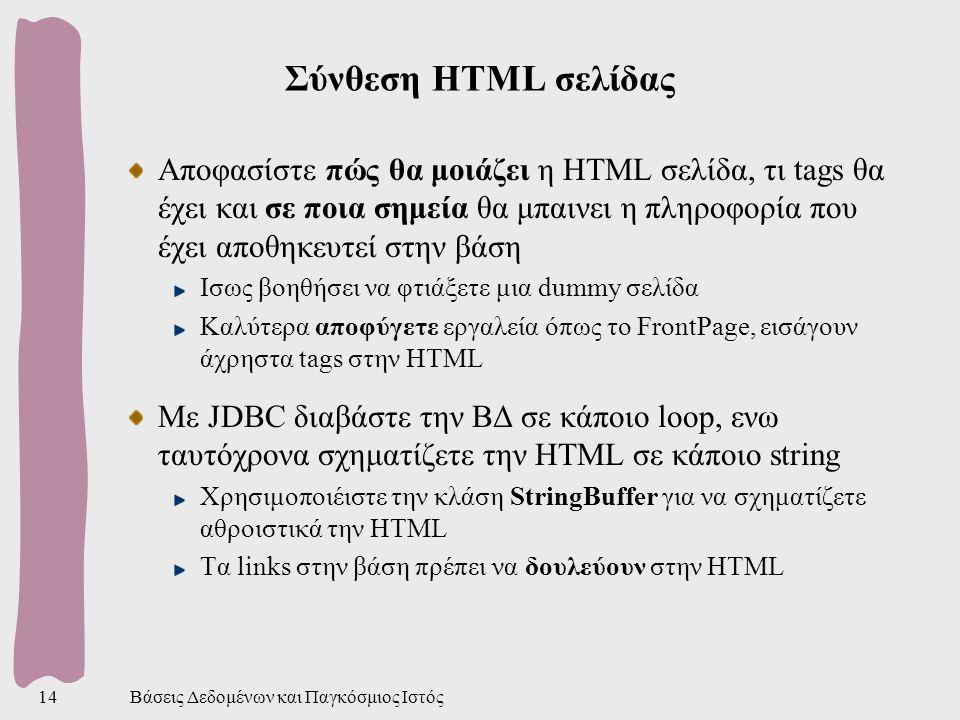 Βάσεις Δεδομένων και Παγκόσμιος Ιστός14 Σύνθεση HTML σελίδας Αποφασίστε πώς θα μοιάζει η HTML σελίδα, τι tags θα έχει και σε ποια σημεία θα μπαινει η πληροφορία που έχει αποθηκευτεί στην βάση Ισως βοηθήσει να φτιάξετε μια dummy σελίδα Καλύτερα αποφύγετε εργαλεία όπως το FrontPage, εισάγουν άχρηστα tags στην HTML Με JDBC διαβάστε την ΒΔ σε κάποιο loop, ενω ταυτόχρονα σχηματίζετε την HTML σε κάποιο string Χρησιμοποιέιστε την κλάση StringBuffer για να σχηματίζετε αθροιστικά την HTML Τα links στην βάση πρέπει να δουλεύουν στην HTML