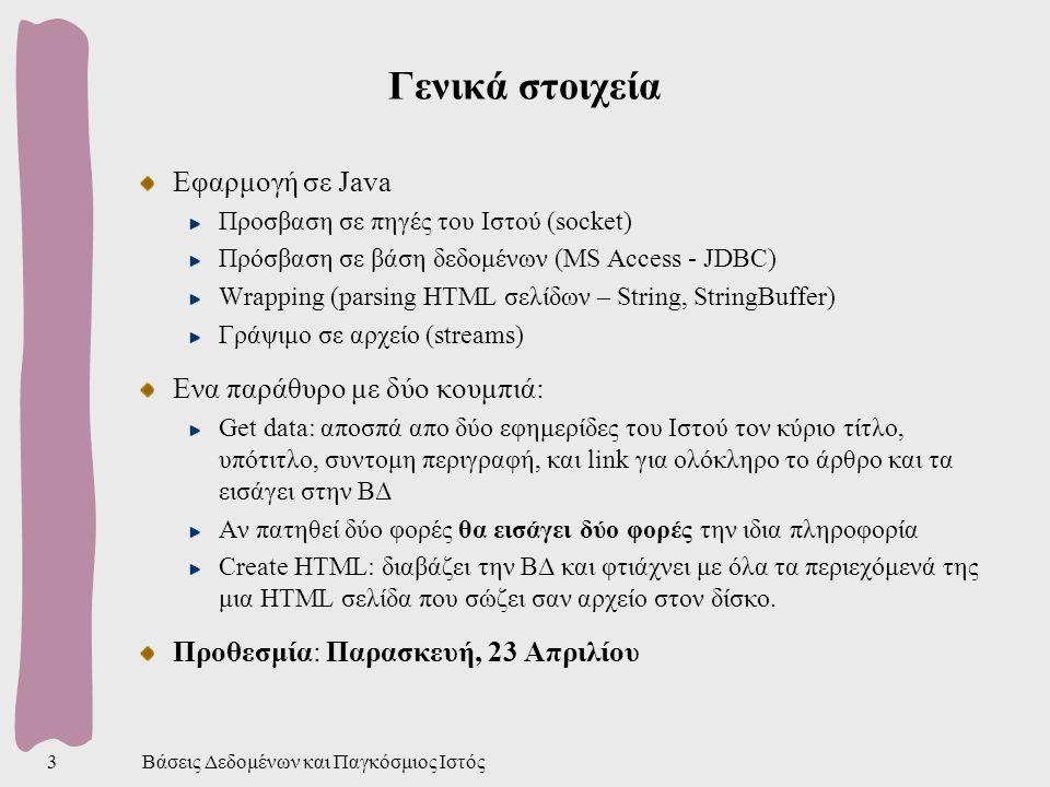 Βάσεις Δεδομένων και Παγκόσμιος Ιστός3 Γενικά στοιχεία Εφαρμογή σε Java Προσβαση σε πηγές του Ιστού (socket) Πρόσβαση σε βάση δεδομένων (MS Access - JDBC) Wrapping (parsing HTML σελίδων – String, StringBuffer) Γράψιμο σε αρχείο (streams) Ενα παράθυρο με δύο κουμπιά: Get data: αποσπά απο δύο εφημερίδες του Ιστού τον κύριο τίτλο, υπότιτλο, συντομη περιγραφή, και link για ολόκληρο το άρθρο και τα εισάγει στην ΒΔ Αν πατηθεί δύο φορές θα εισάγει δύο φορές την ιδια πληροφορία Create HTML: διαβάζει την ΒΔ και φτιάχνει με όλα τα περιεχόμενά της μια HTML σελίδα που σώζει σαν αρχείο στον δίσκο.