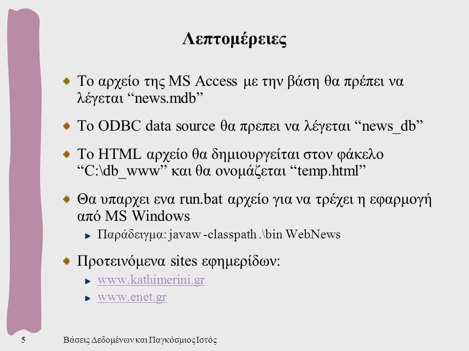 Βάσεις Δεδομένων και Παγκόσμιος Ιστός5 Λεπτομέρειες Το αρχείο της MS Access με την βάση θα πρέπει να λέγεται news.mdb Το ODBC data source θα πρεπει να λέγεται news_db To HTML αρχείο θα δημιουργείται στον φάκελο C:\db_www και θα ονομάζεται temp.html Θα υπαρχει ενα run.bat αρχείο για να τρέχει η εφαρμογή από MS Windows Παράδειγμα: javaw -classpath.\bin WebNews Προτεινόμενα sites εφημερίδων: www.kathimerini.gr www.enet.gr