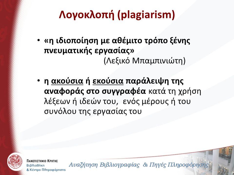 Λογοκλοπή (plagiarism) Αναζήτηση Βιβλιογραφίας & Πηγές Πληροφόρησης «η ιδιοποίηση με αθέμιτο τρόπο ξένης πνευματικής εργασίας» (Λεξικό Μπαμπινιώτη) η ακούσια ή εκούσια παράλειψη της αναφοράς στο συγγραφέα κατά τη χρήση λέξεων ή ιδεών του, ενός μέρους ή του συνόλου της εργασίας του