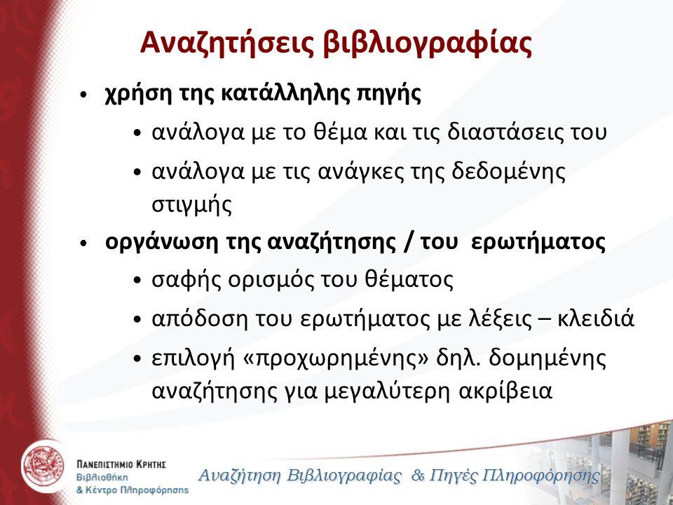 Αναζητήσεις βιβλιογραφίας Αναζήτηση Βιβλιογραφίας & Πηγές Πληροφόρησης χρήση της κατάλληλης πηγής ανάλογα με το θέμα και τις διαστάσεις του ανάλογα με τις ανάγκες της δεδομένης στιγμής οργάνωση της αναζήτησης / του ερωτήματος σαφής ορισμός του θέματος απόδοση του ερωτήματος με λέξεις – κλειδιά επιλογή «προχωρημένης» δηλ.