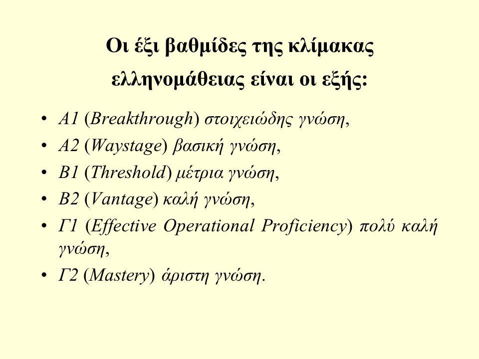 Οι έξι βαθμίδες της κλίμακας ελληνομάθειας είναι οι εξής: A1 (Breakthrough) στοιχειώδης γνώση, A2 (Waystage) βασική γνώση, B1 (Threshold) μέτρια γνώση, B2 (Vantage) καλή γνώση, Γ1 (Effective Operational Proficiency) πολύ καλή γνώση, Γ2 (Mastery) άριστη γνώση.