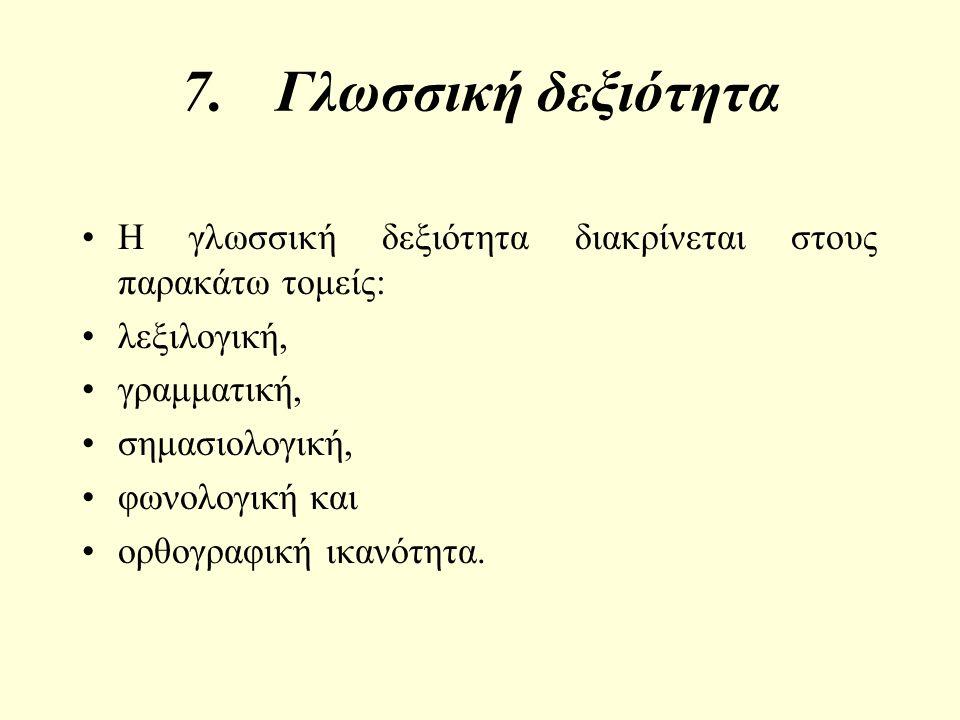 7.Γλωσσική δεξιότητα Η γλωσσική δεξιότητα διακρίνεται στους παρακάτω τομείς: λεξιλογική, γραμματική, σημασιολογική, φωνολογική και ορθογραφική ικανότητα.