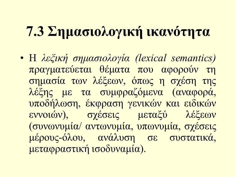 7.3 Σημασιολογική ικανότητα Η λεξική σημασιολογία (lexical semantics) πραγματεύεται θέματα που αφορούν τη σημασία των λέξεων, όπως η σχέση της λέξης με τα συμφραζόμενα (αναφορά, υποδήλωση, έκφραση γενικών και ειδικών εννοιών), σχέσεις μεταξύ λέξεων (συνωνυμία/ αντωνυμία, υπωνυμία, σχέσεις μέρους-όλου, ανάλυση σε συστατικά, μεταφραστική ισοδυναμία).