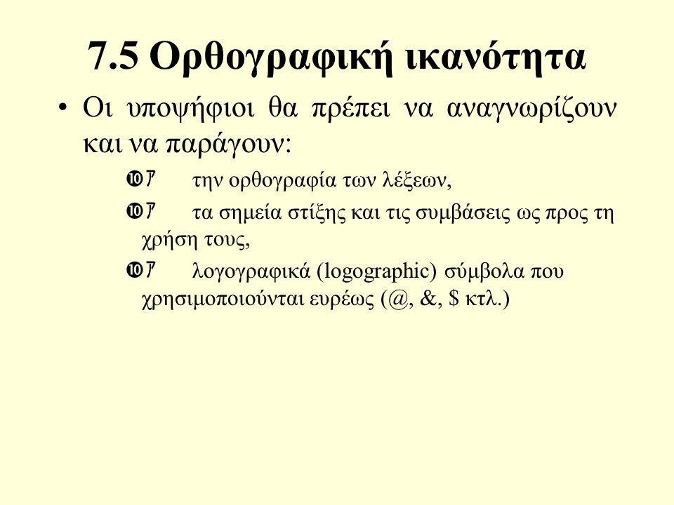 7.5 Ορθογραφική ικανότητα Οι υποψήφιοι θα πρέπει να αναγνωρίζουν και να παράγουν:  ァ την ορθογραφία των λέξεων,  ァ τα σημεία στίξης και τις συμβάσεις ως προς τη χρήση τους,  ァ λογογραφικά (logographic) σύμβολα που χρησιμοποιούνται ευρέως (@, &, $ κτλ.)