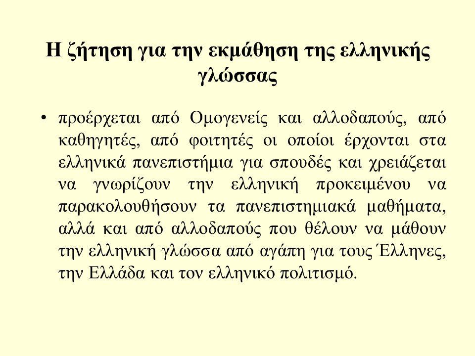 Η ζήτηση για την εκμάθηση της ελληνικής γλώσσας προέρχεται από Ομογενείς και αλλοδαπούς, από καθηγητές, από φοιτητές οι οποίοι έρχονται στα ελληνικά πανεπιστήμια για σπουδές και χρειάζεται να γνωρίζουν την ελληνική προκειμένου να παρακολουθήσουν τα πανεπιστημιακά μαθήματα, αλλά και από αλλοδαπούς που θέλουν να μάθουν την ελληνική γλώσσα από αγάπη για τους Έλληνες, την Ελλάδα και τον ελληνικό πολιτισμό.