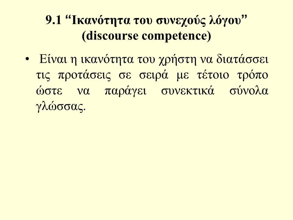 9.1 Ικανότητα του συνεχούς λόγου (discourse competence) Είναι η ικανότητα του χρήστη να διατάσσει τις προτάσεις σε σειρά με τέτοιο τρόπο ώστε να παράγει συνεκτικά σύνολα γλώσσας.