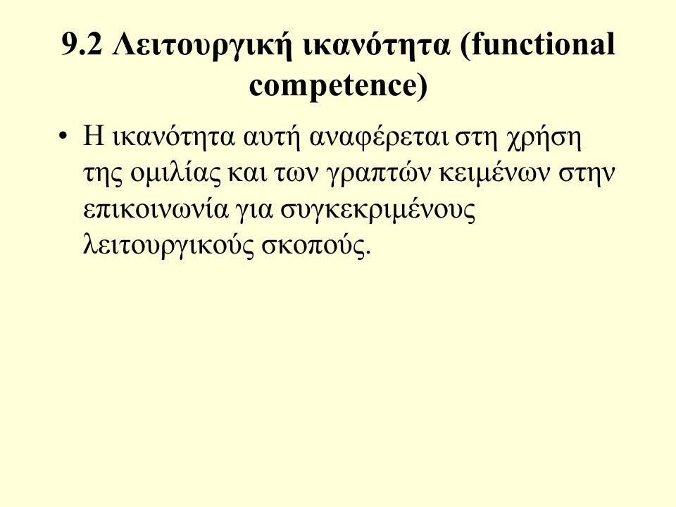 9.2 Λειτουργική ικανότητα (functional competence) Η ικανότητα αυτή αναφέρεται στη χρήση της ομιλίας και των γραπτών κειμένων στην επικοινωνία για συγκεκριμένους λειτουργικούς σκοπούς.