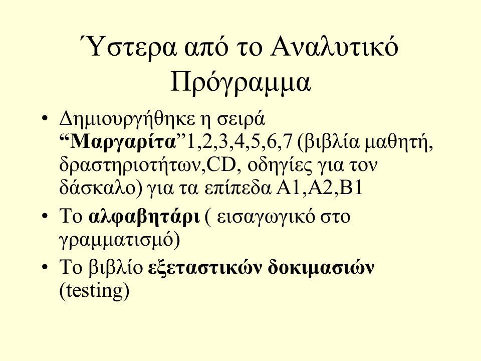 Ύστερα από το Αναλυτικό Πρόγραμμα Δημιουργήθηκε η σειρά Μαργαρίτα 1,2,3,4,5,6,7 (βιβλία μαθητή, δραστηριοτήτων,CD, οδηγίες για τον δάσκαλο) για τα επίπεδα Α1,Α2,Β1 Το αλφαβητάρι ( εισαγωγικό στο γραμματισμό) Το βιβλίο εξεταστικών δοκιμασιών (testing)