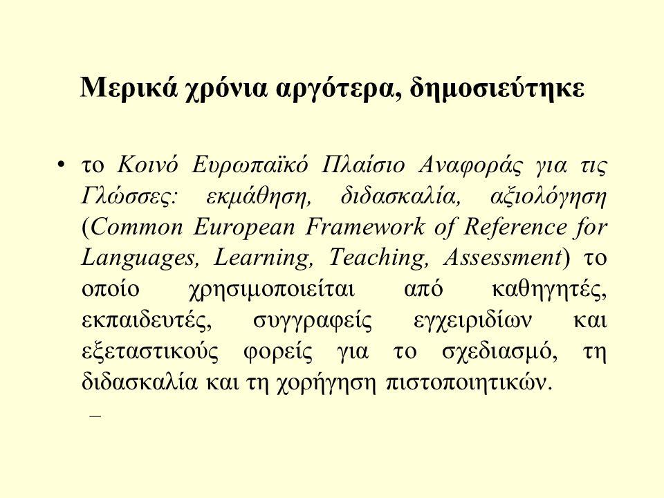 Μερικά χρόνια αργότερα, δημοσιεύτηκε το Κοινό Ευρωπαϊκό Πλαίσιο Αναφοράς για τις Γλώσσες: εκμάθηση, διδασκαλία, αξιολόγηση (Common European Framework of Reference for Languages, Learning, Teaching, Assessment) το οποίο χρησιμοποιείται από καθηγητές, εκπαιδευτές, συγγραφείς εγχειριδίων και εξεταστικούς φορείς για το σχεδιασμό, τη διδασκαλία και τη χορήγηση πιστοποιητικών.