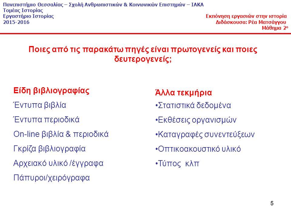 5 Είδη βιβλιογραφίας Έντυπα βιβλία Έντυπα περιοδικά On-line βιβλία & περιοδικά Γκρίζα βιβλιογραφία Αρχειακό υλικό /έγγραφα Πάπυροι/χειρόγραφα Άλλα τεκμήρια Στατιστικά δεδομένα Εκθέσεις οργανισμών Καταγραφές συνεντεύξεων Οπτικοακουστικό υλικό Τύπος κλπ Ποιες από τις παρακάτω πηγές είναι πρωτογενείς και ποιες δευτερογενείς; Πανεπιστήμιο Θεσσαλίας – Σχολή Ανθρωπιστικών & Κοινωνικών Επιστημών – ΙΑΚΑ Τομέας Ιστορίας Εργαστήριο Ιστορίας Εκπόνηση εργασιών στην ιστορία 2015-2016 Διδάσκουσα: Ρέα Ματσάγγου Μάθημα 2 ο