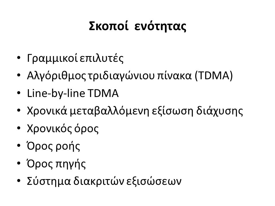 Σκοποί ενότητας Γραμμικοί επιλυτές Αλγόριθμος τριδιαγώνιου πίνακα (TDMA) Line-by-line TDMA Χρονικά μεταβαλλόμενη εξίσωση διάχυσης Χρονικός όρος Όρος ροής Όρος πηγής Σύστημα διακριτών εξισώσεων