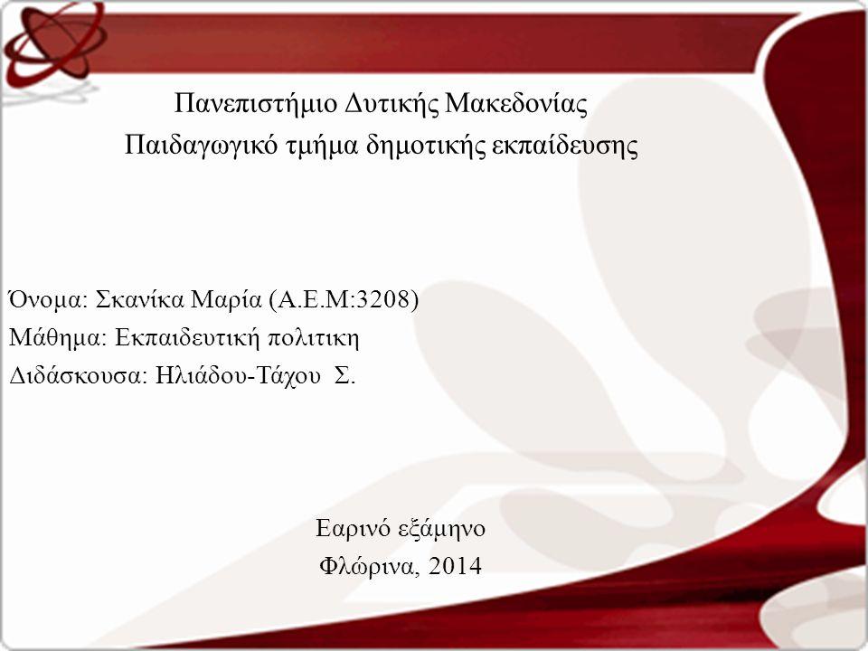 Πανεπιστήμιο Δυτικής Μακεδονίας Παιδαγωγικό τμήμα δημοτικής εκπαίδευσης Όνομα: Σκανίκα Μαρία (Α.Ε.Μ:3208) Μάθημα: Εκπαιδευτική πολιτικη Διδάσκουσα: Ηλιάδου-Τάχου Σ.