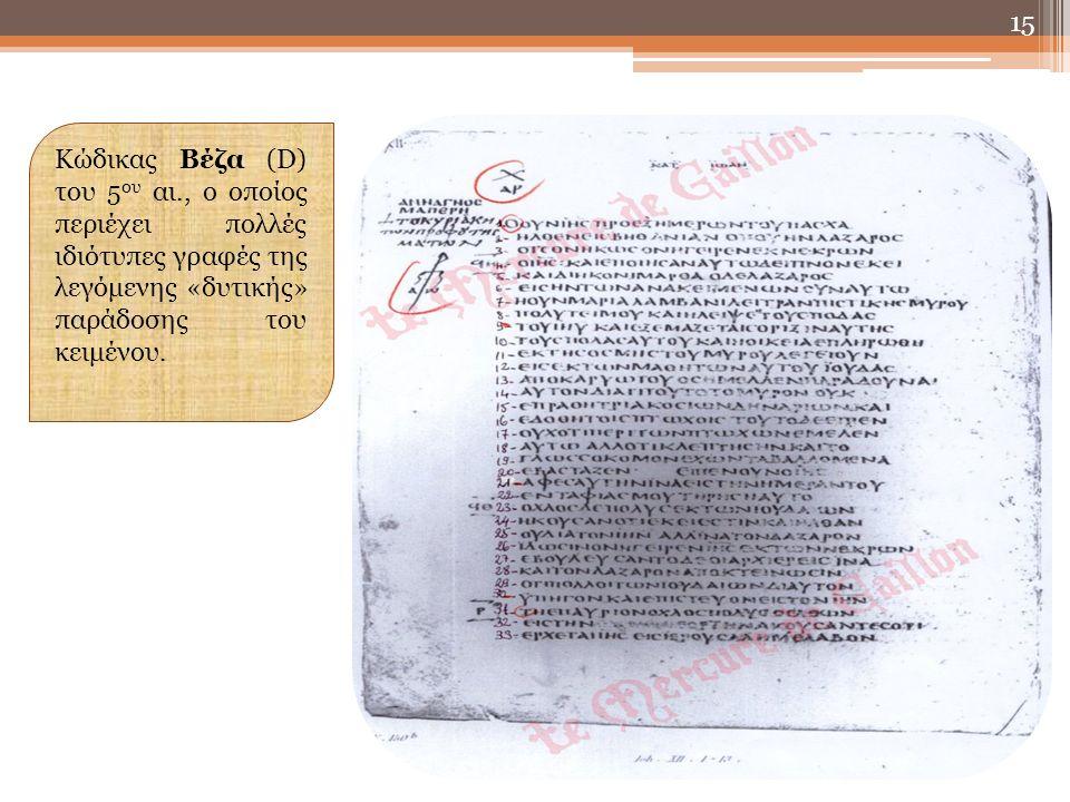 15 Κώδικας Βέζα (D) του 5 ου αι., ο οποίος περιέχει πολλές ιδιότυπες γραφές της λεγόμενης «δυτικής» παράδοσης του κειμένου.