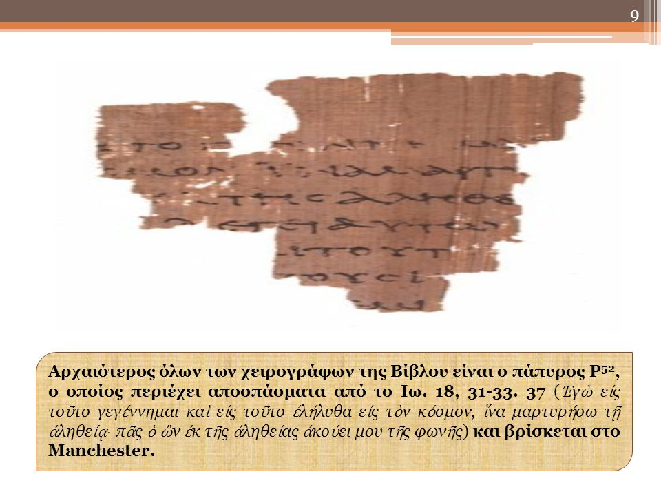 9 Αρχαιότερος όλων των χειρογράφων της Βίβλου είναι ο πάπυρος Ρ 52, ο οποίος περιέχει αποσπάσματα από το Ιω.