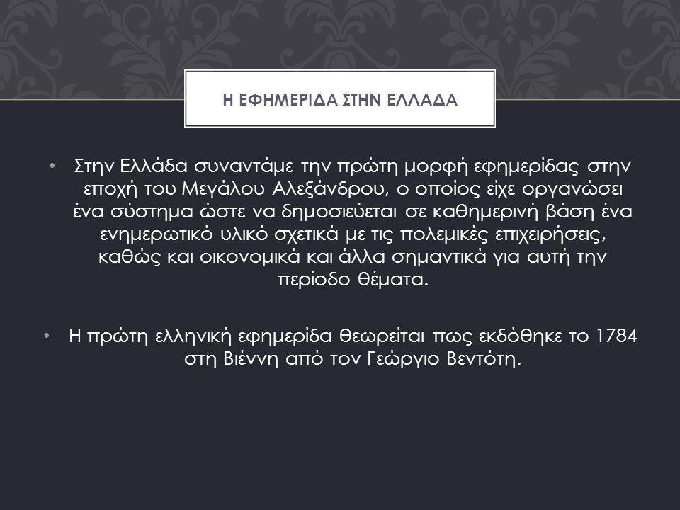 Στην Ελλάδα συναντάμε την πρώτη μορφή εφημερίδας στην εποχή του Μεγάλου Αλεξάνδρου, ο οποίος είχε οργανώσει ένα σύστημα ώστε να δημοσιεύεται σε καθημερινή βάση ένα ενημερωτικό υλικό σχετικά με τις πολεμικές επιχειρήσεις, καθώς και οικονομικά και άλλα σημαντικά για αυτή την περίοδο θέματα.