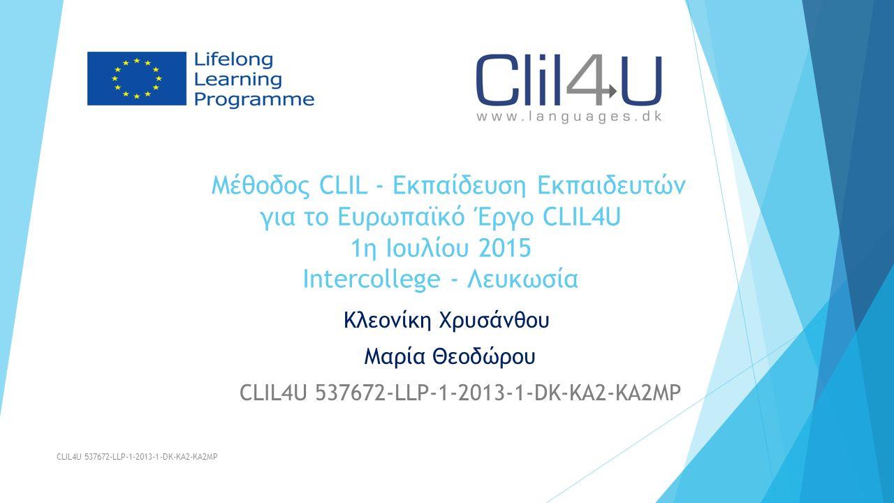 Μέθοδος CLIL - Εκπαίδευση Εκπαιδευτών για το Ευρωπαϊκό Έργο CLIL4U 1η Ιουλίου 2015 Intercollege - Λευκωσία Κλεονίκη Χρυσάνθου Μαρία Θεοδώρου CLIL4U 537672-LLP-1-2013-1-DK-KA2-KA2MP