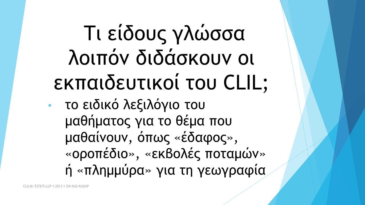 Τι είδους γλώσσα λοιπόν διδάσκουν οι εκπαιδευτικοί του CLIL; το ειδικό λεξιλόγιο του μαθήματος για το θέμα που μαθαίνουν, όπως «έδαφος», «οροπέδιο», «εκβολές ποταμών» ή «πλημμύρα» για τη γεωγραφία CLIL4U 537672-LLP-1-2013-1-DK-KA2-KA2MP