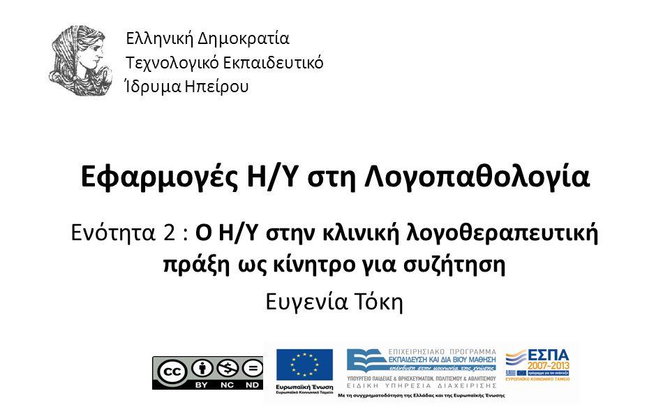 1 Εφαρμογές Η/Υ στη Λογοπαθολογία Ενότητα 2 : Ο H/Y στην κλινική λογοθεραπευτική πράξη ως κίνητρο για συζήτηση Ευγενία Τόκη Ελληνική Δημοκρατία Τεχνολογικό Εκπαιδευτικό Ίδρυμα Ηπείρου