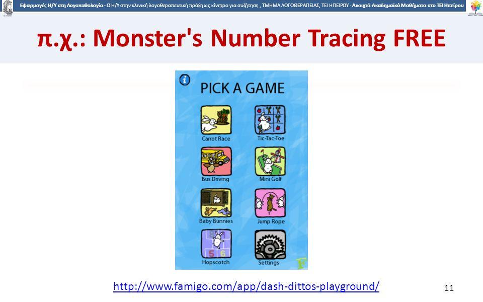 1 Εφαρμογές Η/Υ στη Λογοπαθολογία - Ο H/Y στην κλινική λογοθεραπευτική πράξη ως κίνητρο για συζήτηση, ΤΜΗΜΑ ΛΟΓΟΘΕΡΑΠΕΙΑΣ, ΤΕΙ ΗΠΕΙΡΟΥ - Ανοιχτά Ακαδημαϊκά Μαθήματα στο ΤΕΙ Ηπείρου π.χ.: Monster s Number Tracing FREE 11 http://www.famigo.com/app/dash-dittos-playground/