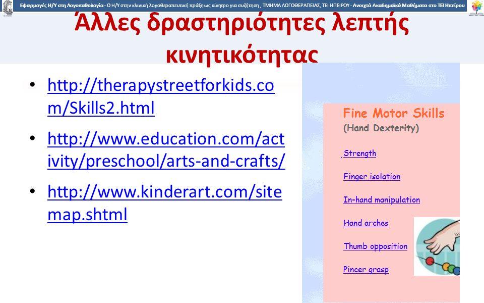 1313 Εφαρμογές Η/Υ στη Λογοπαθολογία - Ο H/Y στην κλινική λογοθεραπευτική πράξη ως κίνητρο για συζήτηση, ΤΜΗΜΑ ΛΟΓΟΘΕΡΑΠΕΙΑΣ, ΤΕΙ ΗΠΕΙΡΟΥ - Ανοιχτά Ακαδημαϊκά Μαθήματα στο ΤΕΙ Ηπείρου Άλλες δραστηριότητες λεπτής κινητικότητας http://therapystreetforkids.co m/Skills2.html http://therapystreetforkids.co m/Skills2.html http://www.education.com/act ivity/preschool/arts-and-crafts/ http://www.education.com/act ivity/preschool/arts-and-crafts/ http://www.kinderart.com/site map.shtml http://www.kinderart.com/site map.shtml 13